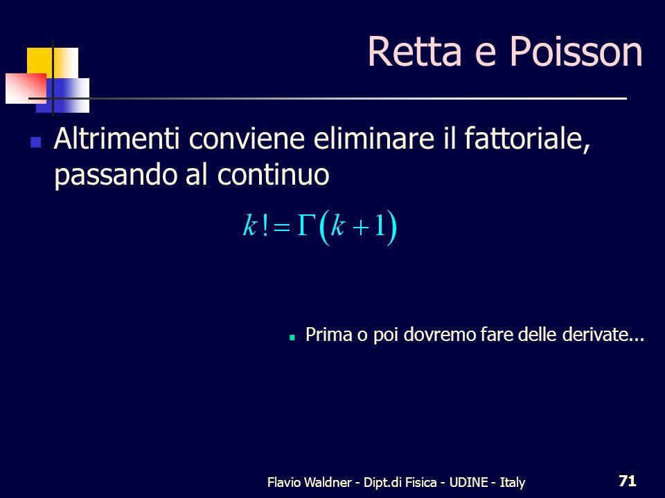 Flavio Waldner - Dipt.di Fisica - UDINE - Italy 71 Retta e Poisson Altrimenti conviene eliminare il fattoriale, passando al continuo Prima o poi dovre