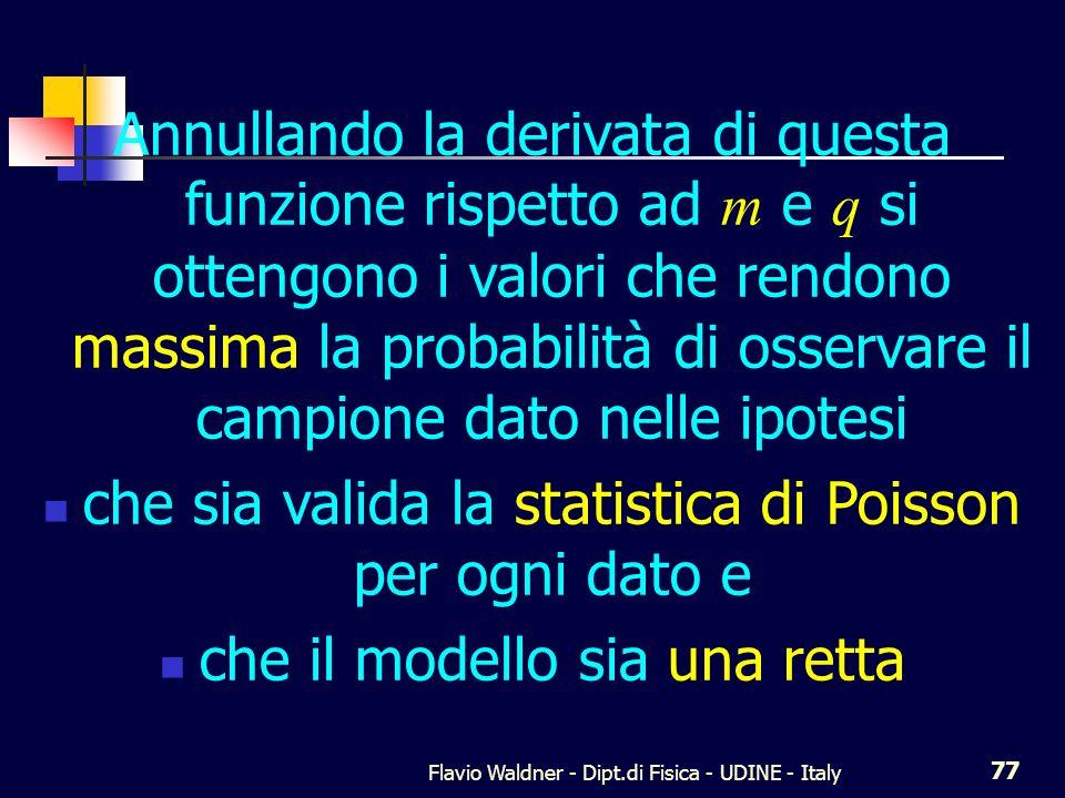 Flavio Waldner - Dipt.di Fisica - UDINE - Italy 78 Retta e Poisson La derivata è tremenda È la somma di N termini Ognuno fatto da un prodotto di N fattori Del quale uno per volta viene derivato...