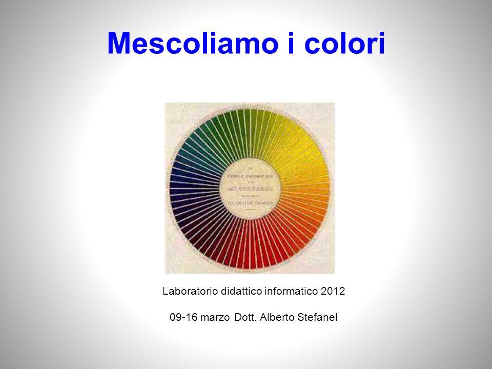 Mescoliamo i colori Laboratorio didattico informatico 2012 09-16 marzo Dott. Alberto Stefanel