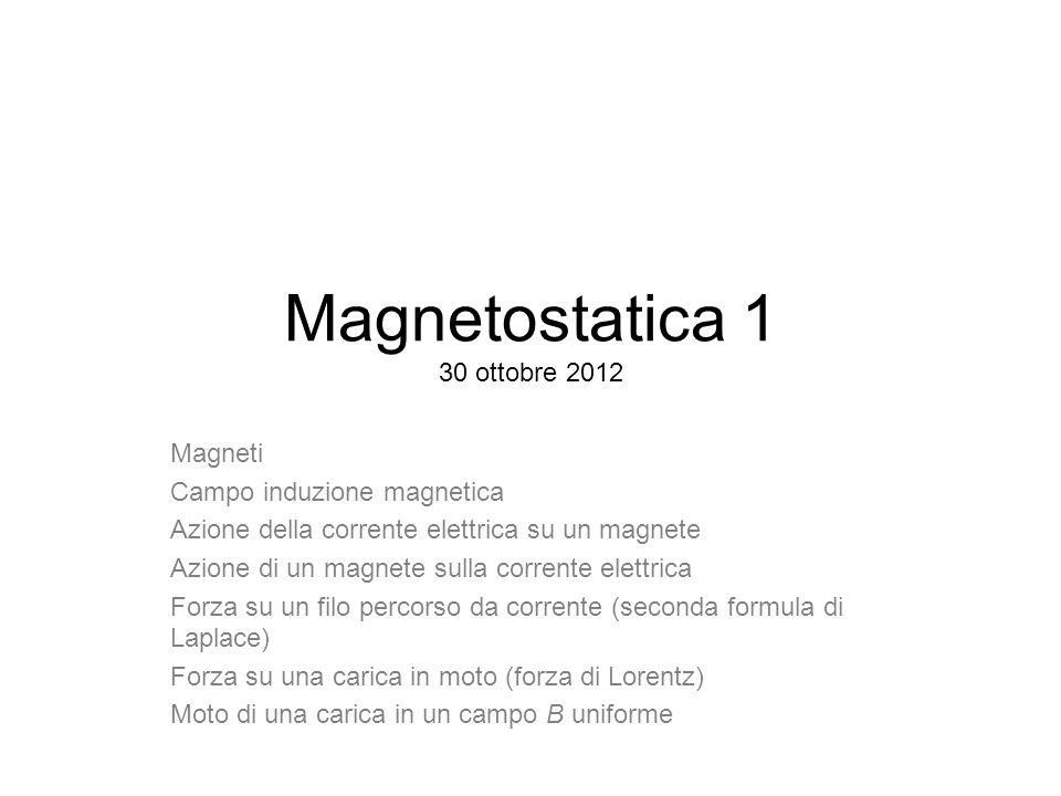 Magnetostatica 1 30 ottobre 2012 Magneti Campo induzione magnetica Azione della corrente elettrica su un magnete Azione di un magnete sulla corrente e