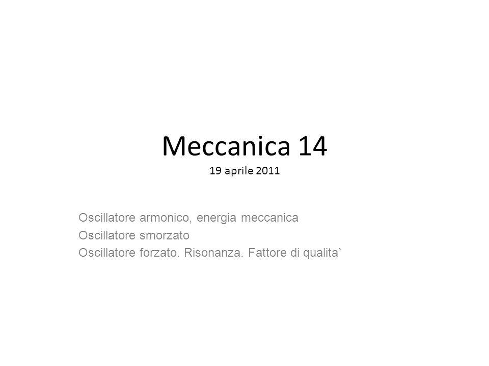 Meccanica 14 19 aprile 2011 Oscillatore armonico, energia meccanica Oscillatore smorzato Oscillatore forzato. Risonanza. Fattore di qualita`