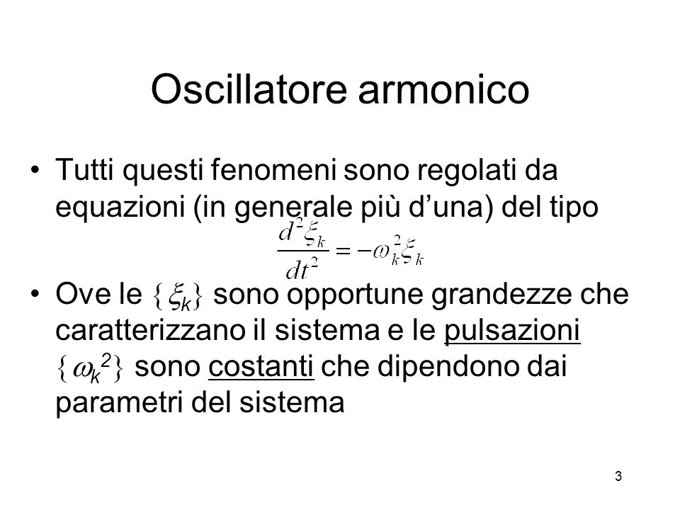 Oscillatore armonico Tutti questi fenomeni sono regolati da equazioni (in generale più duna) del tipo Ove le k sono opportune grandezze che caratteriz