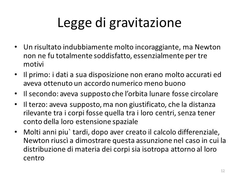 Legge di gravitazione Un risultato indubbiamente molto incoraggiante, ma Newton non ne fu totalmente soddisfatto, essenzialmente per tre motivi Il pri