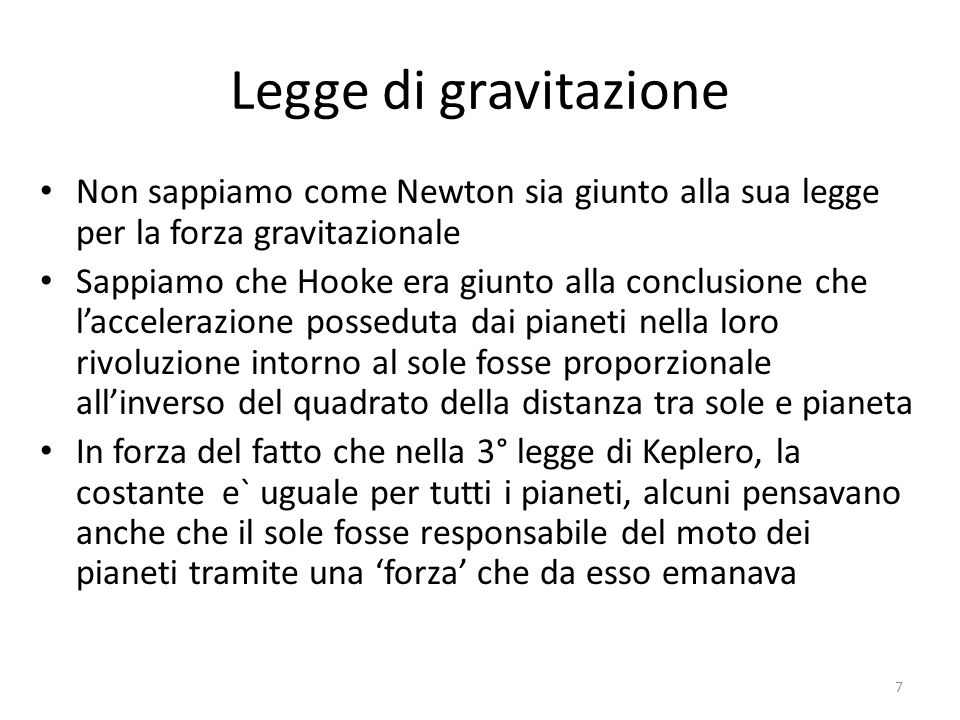 Legge di gravitazione Le considerazioni si limitavano a orbite circolari e si basavano sullanalisi fatta da Huygens del moto circolare uniforme e sulla 3 a legge di Keplero (valida in realtà più in generale anche per orbite ellittiche) Huygens era riuscito a trovare lespressione dellaccelerazione posseduta da un corpo in moto circolare uniforme Nessuno, allepoca, era in grado di calcolare laccelerazione per il moto ellittico, cosa che riuscira` piu` tardi a Newton 8