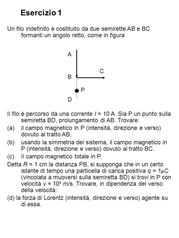 Esercizio 1 Un filo indefinito è costituito da due semirette AB e BC formanti un angolo retto, come in figura Il filo è percorso da una corrente I = 1