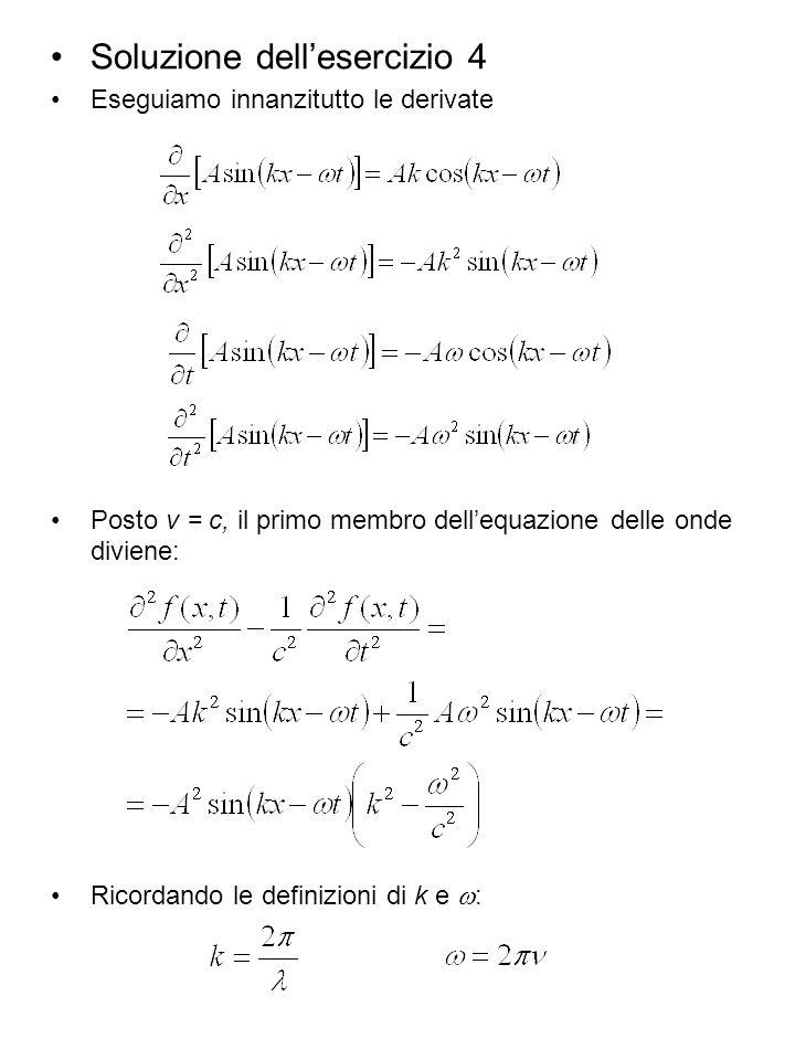Soluzione dellesercizio 4 Eseguiamo innanzitutto le derivate Posto v = c, il primo membro dellequazione delle onde diviene: Ricordando le definizioni