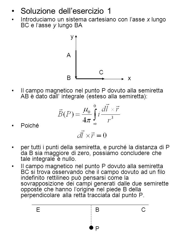 Soluzione dellesercizio 1 Introduciamo un sistema cartesiano con lasse x lungo BC e lasse y lungo BA Il campo magnetico nel punto P dovuto alla semire