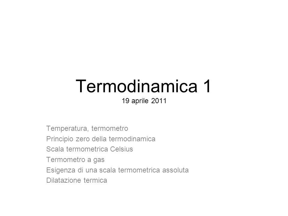 Termodinamica 1 19 aprile 2011 Temperatura, termometro Principio zero della termodinamica Scala termometrica Celsius Termometro a gas Esigenza di una