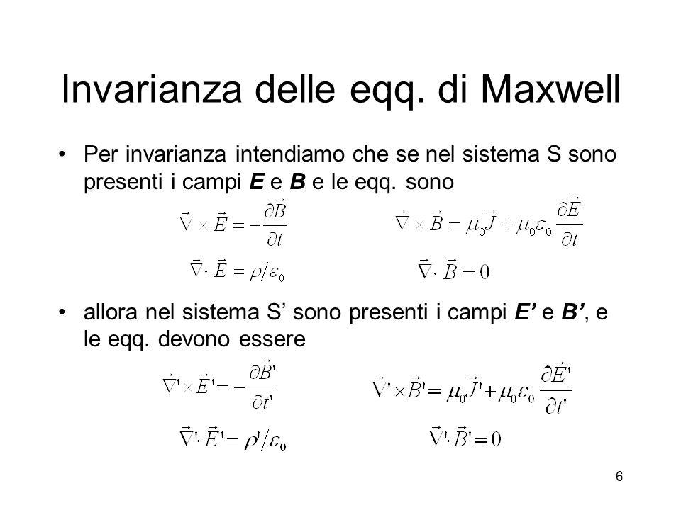 6 Invarianza delle eqq. di Maxwell Per invarianza intendiamo che se nel sistema S sono presenti i campi E e B e le eqq. sono allora nel sistema S sono