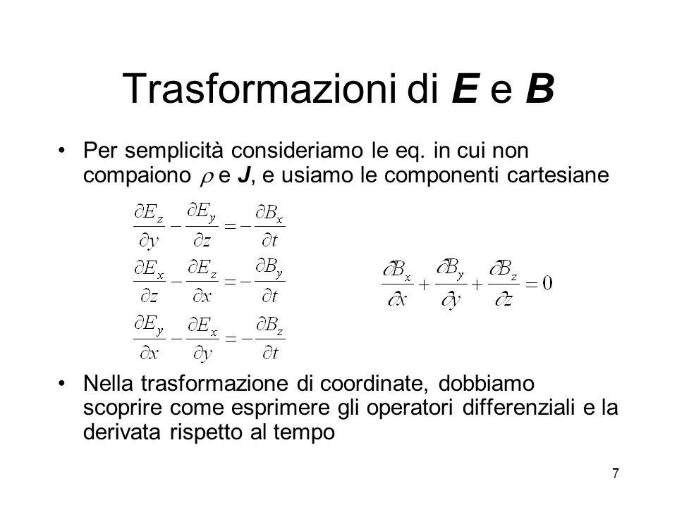 7 Trasformazioni di E e B Per semplicità consideriamo le eq. in cui non compaiono e J, e usiamo le componenti cartesiane Nella trasformazione di coord