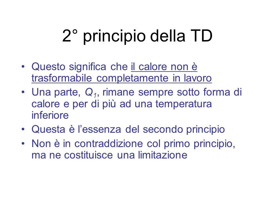 2° principio della TD Questo significa che il calore non è trasformabile completamente in lavoro Una parte, Q 1, rimane sempre sotto forma di calore e