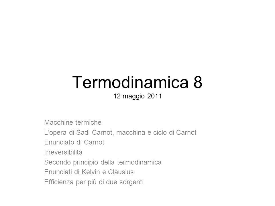 Termodinamica 8 12 maggio 2011 Macchine termiche Lopera di Sadi Carnot, macchina e ciclo di Carnot Enunciato di Carnot Irreversibilità Secondo princip