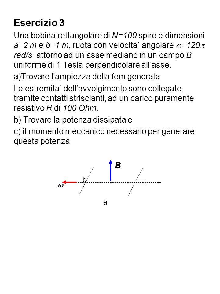 Esercizio 3 Una bobina rettangolare di N=100 spire e dimensioni a=2 m e b=1 m, ruota con velocita` angolare =120 rad/s attorno ad un asse mediano in u