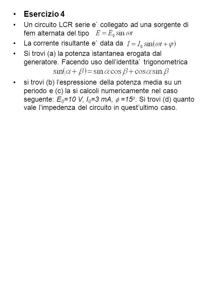 Esercizio 4 Un circuito LCR serie e` collegato ad una sorgente di fem alternata del tipo La corrente risultante e` data da Si trovi (a) la potenza istantanea erogata dal generatore.