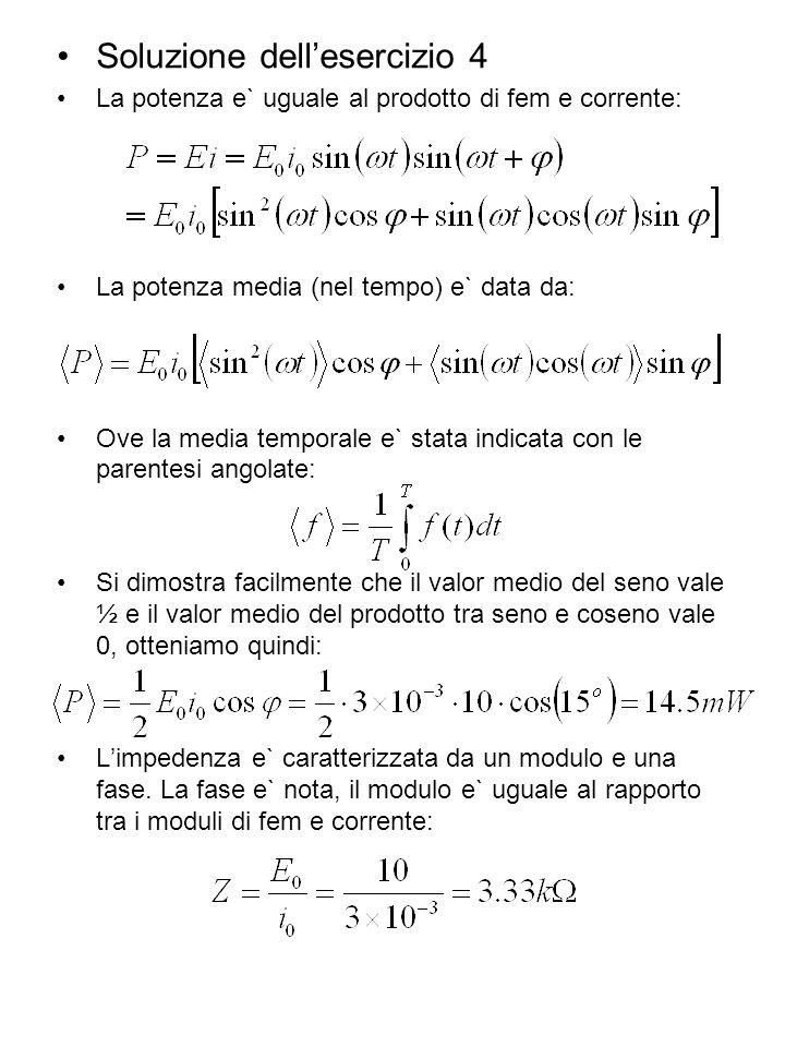 Soluzione dellesercizio 4 La potenza e` uguale al prodotto di fem e corrente: La potenza media (nel tempo) e` data da: Ove la media temporale e` stata