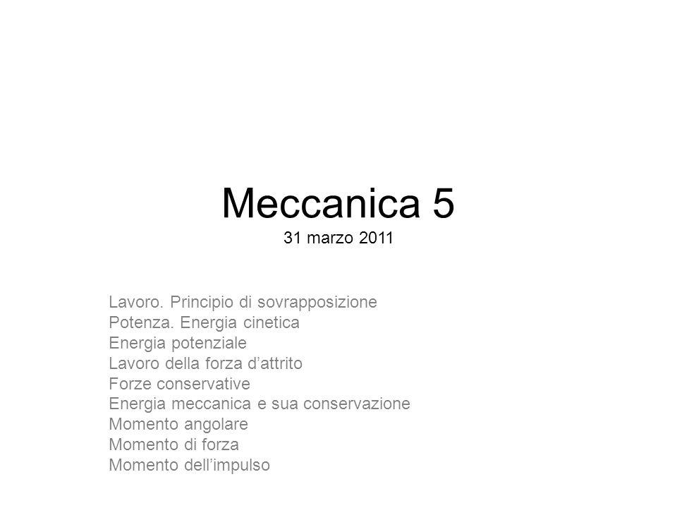 Meccanica 5 31 marzo 2011 Lavoro. Principio di sovrapposizione Potenza. Energia cinetica Energia potenziale Lavoro della forza dattrito Forze conserva