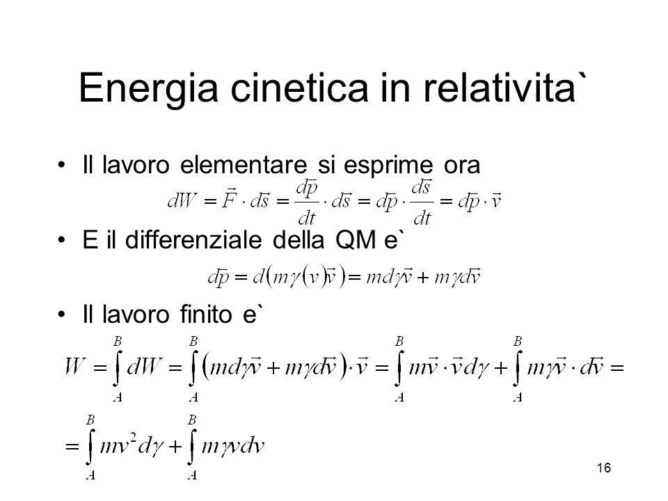 Energia cinetica in relativita` Il lavoro elementare si esprime ora E il differenziale della QM e` Il lavoro finito e` 16