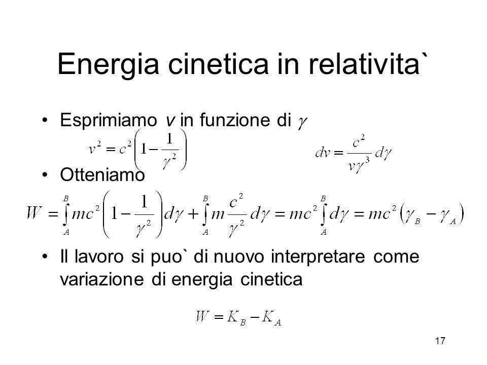 Energia cinetica in relativita` Esprimiamo v in funzione di Otteniamo Il lavoro si puo` di nuovo interpretare come variazione di energia cinetica 17