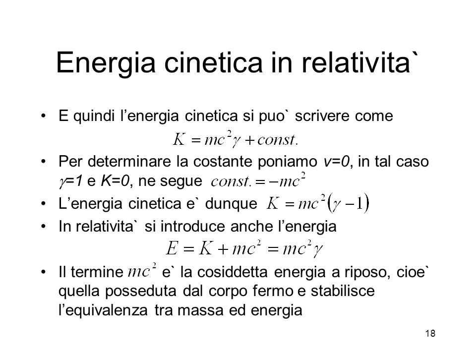 Energia cinetica in relativita` E quindi lenergia cinetica si puo` scrivere come Per determinare la costante poniamo v=0, in tal caso =1 e K=0, ne seg