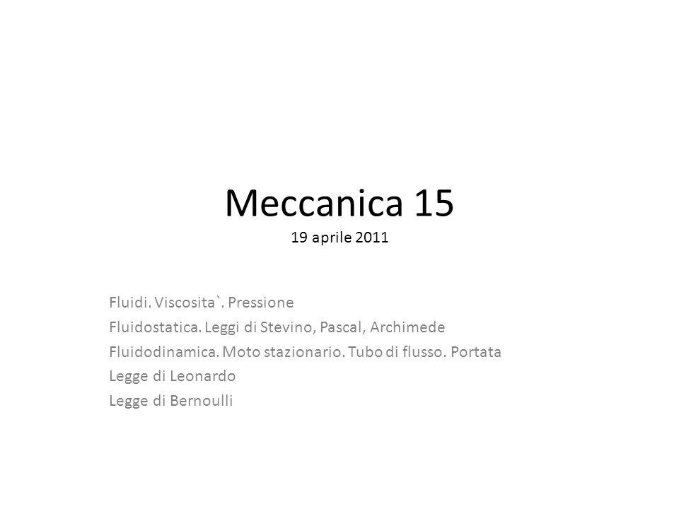 Meccanica 15 19 aprile 2011 Fluidi. Viscosita`. Pressione Fluidostatica. Leggi di Stevino, Pascal, Archimede Fluidodinamica. Moto stazionario. Tubo di