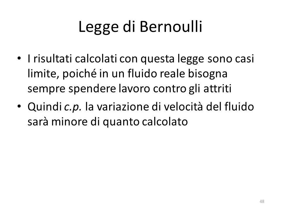 Legge di Bernoulli I risultati calcolati con questa legge sono casi limite, poiché in un fluido reale bisogna sempre spendere lavoro contro gli attrit