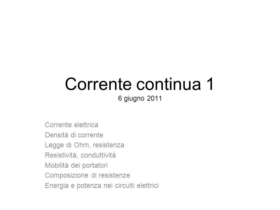 Corrente continua 1 6 giugno 2011 Corrente elettrica Densità di corrente Legge di Ohm, resistenza Resistività, conduttività Mobilità dei portatori Com