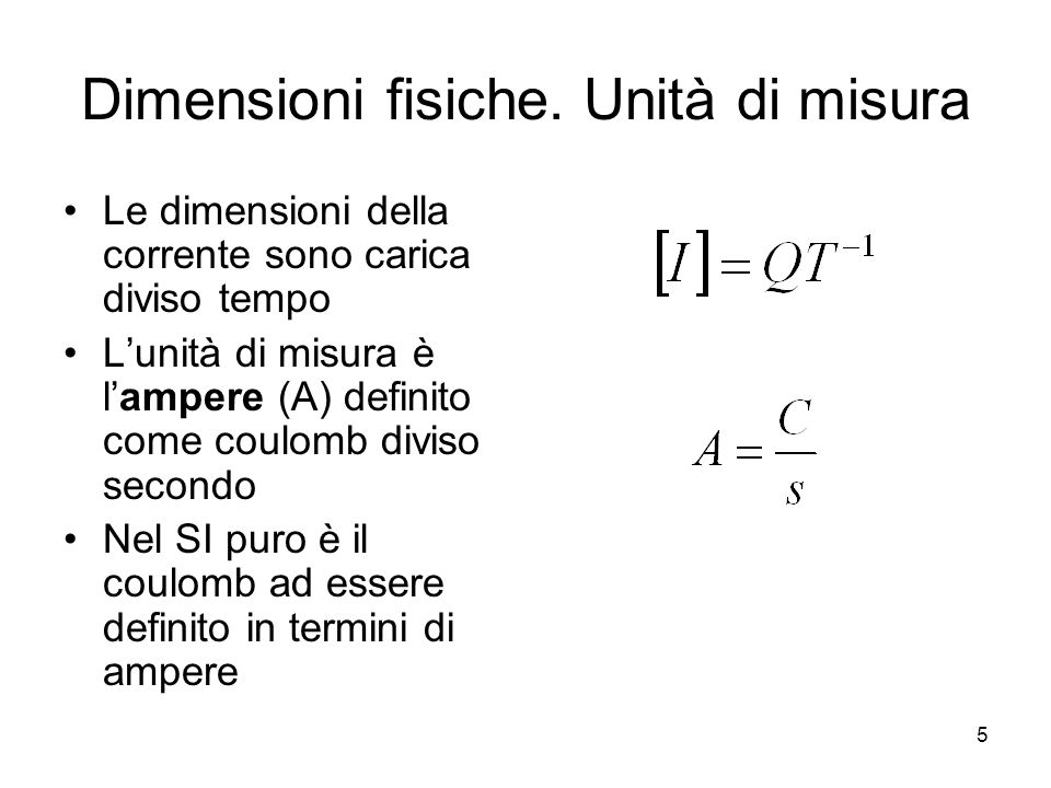 Dimensioni fisiche. Unità di misura Le dimensioni della corrente sono carica diviso tempo Lunità di misura è lampere (A) definito come coulomb diviso