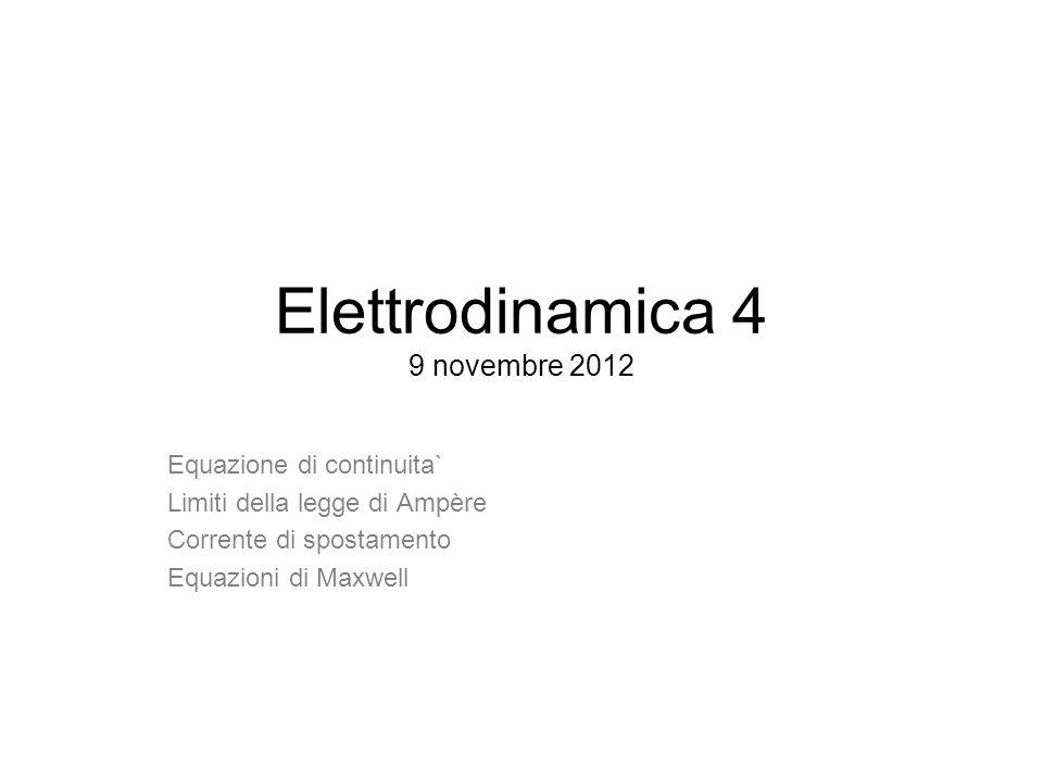 Elettrodinamica 4 9 novembre 2012 Equazione di continuita` Limiti della legge di Ampère Corrente di spostamento Equazioni di Maxwell