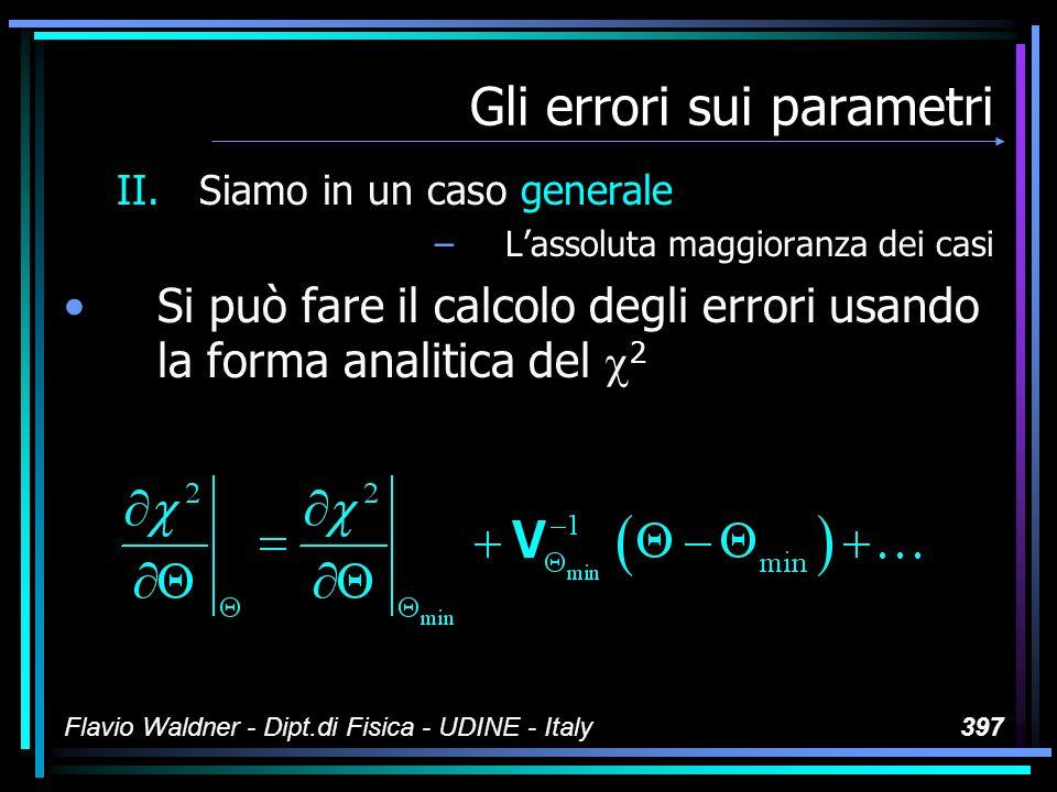 Flavio Waldner - Dipt.di Fisica - UDINE - Italy397 Gli errori sui parametri II.Siamo in un caso generale –Lassoluta maggioranza dei casi Si può fare il calcolo degli errori usando la forma analitica del 2