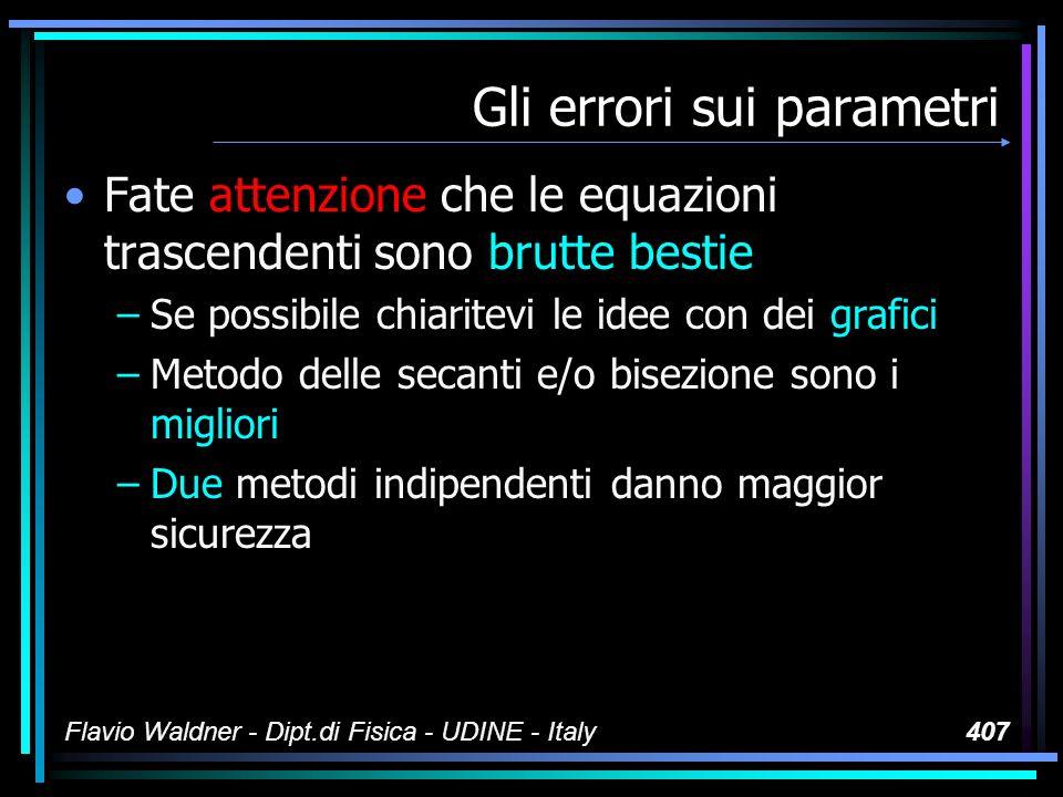 Flavio Waldner - Dipt.di Fisica - UDINE - Italy407 Gli errori sui parametri Fate attenzione che le equazioni trascendenti sono brutte bestie –Se possibile chiaritevi le idee con dei grafici –Metodo delle secanti e/o bisezione sono i migliori –Due metodi indipendenti danno maggior sicurezza