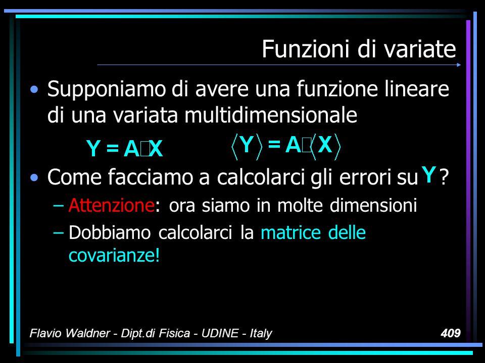 Flavio Waldner - Dipt.di Fisica - UDINE - Italy409 Funzioni di variate Supponiamo di avere una funzione lineare di una variata multidimensionale Come facciamo a calcolarci gli errori su .