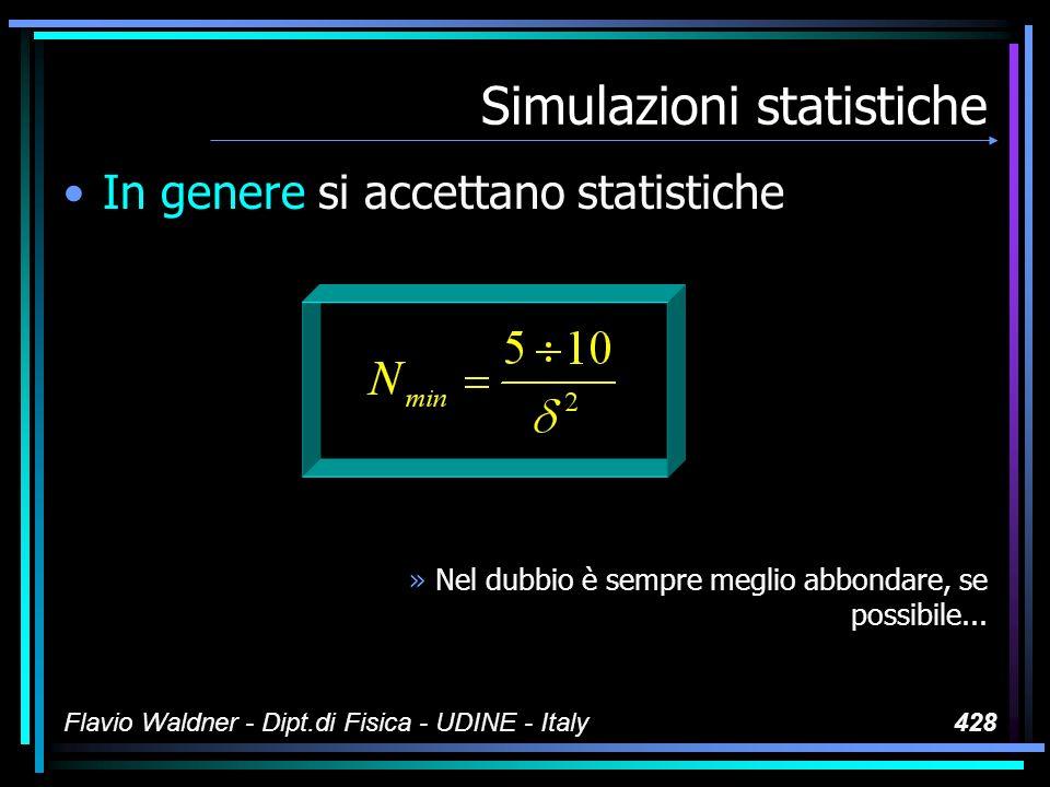 Flavio Waldner - Dipt.di Fisica - UDINE - Italy428 Simulazioni statistiche In genere si accettano statistiche »Nel dubbio è sempre meglio abbondare, se possibile...