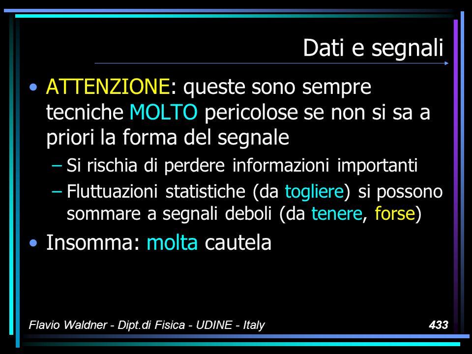 Flavio Waldner - Dipt.di Fisica - UDINE - Italy433 Dati e segnali ATTENZIONE: queste sono sempre tecniche MOLTO pericolose se non si sa a priori la forma del segnale –Si rischia di perdere informazioni importanti –Fluttuazioni statistiche (da togliere) si possono sommare a segnali deboli (da tenere, forse) Insomma: molta cautela