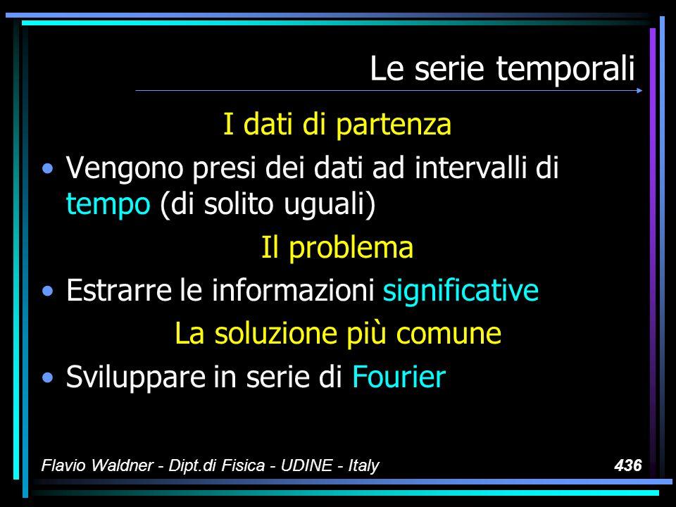 Flavio Waldner - Dipt.di Fisica - UDINE - Italy436 Le serie temporali I dati di partenza Vengono presi dei dati ad intervalli di tempo (di solito uguali) Il problema Estrarre le informazioni significative La soluzione più comune Sviluppare in serie di Fourier