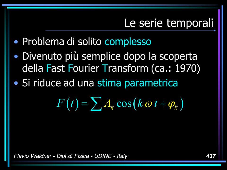 Flavio Waldner - Dipt.di Fisica - UDINE - Italy437 Le serie temporali Problema di solito complesso Divenuto più semplice dopo la scoperta della Fast Fourier Transform (ca.: 1970) Si riduce ad una stima parametrica