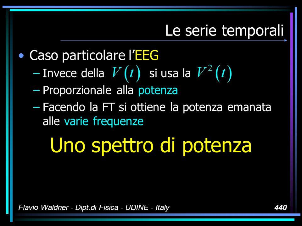 Flavio Waldner - Dipt.di Fisica - UDINE - Italy440 Le serie temporali Caso particolare lEEG –Invece della si usa la –Proporzionale alla potenza –Facendo la FT si ottiene la potenza emanata alle varie frequenze Uno spettro di potenza