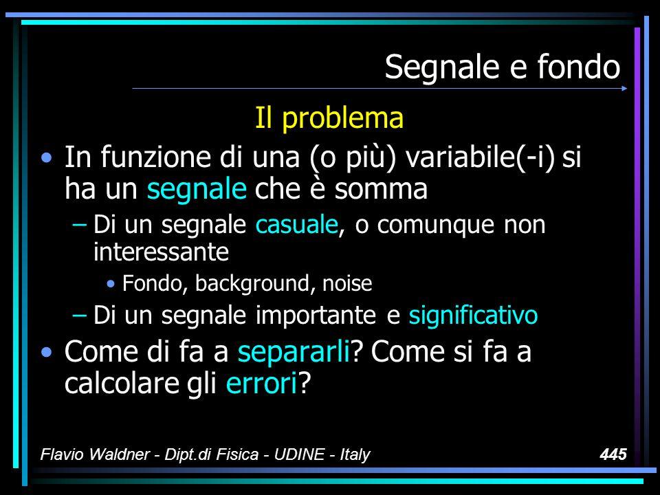 Flavio Waldner - Dipt.di Fisica - UDINE - Italy445 Segnale e fondo Il problema In funzione di una (o più) variabile(-i) si ha un segnale che è somma –Di un segnale casuale, o comunque non interessante Fondo, background, noise –Di un segnale importante e significativo Come di fa a separarli.