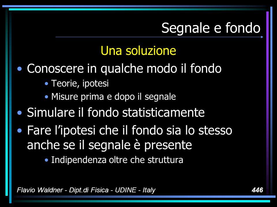 Flavio Waldner - Dipt.di Fisica - UDINE - Italy446 Segnale e fondo Una soluzione Conoscere in qualche modo il fondo Teorie, ipotesi Misure prima e dopo il segnale Simulare il fondo statisticamente Fare lipotesi che il fondo sia lo stesso anche se il segnale è presente Indipendenza oltre che struttura