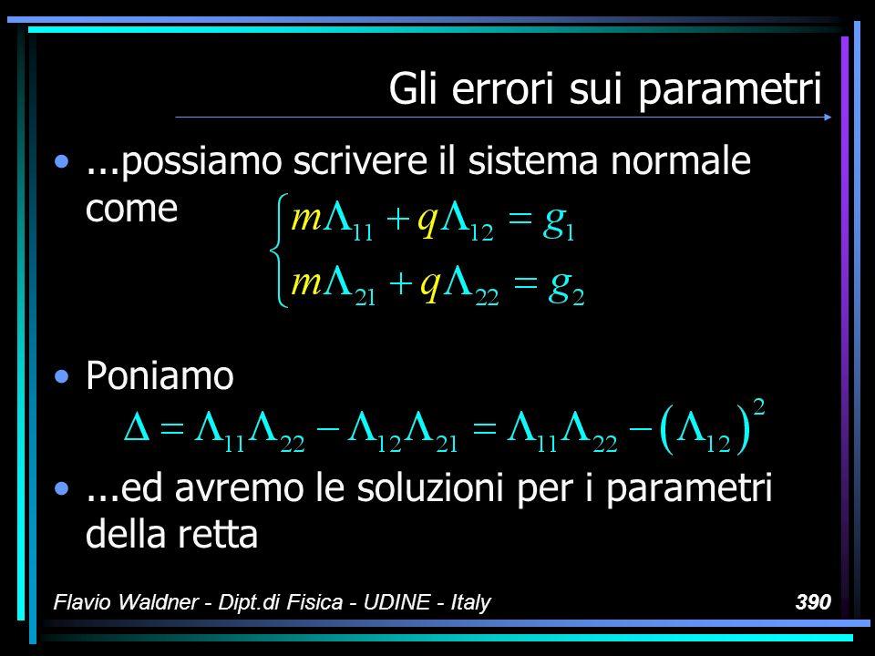 Flavio Waldner - Dipt.di Fisica - UDINE - Italy390 Gli errori sui parametri...possiamo scrivere il sistema normale come Poniamo...ed avremo le soluzioni per i parametri della retta