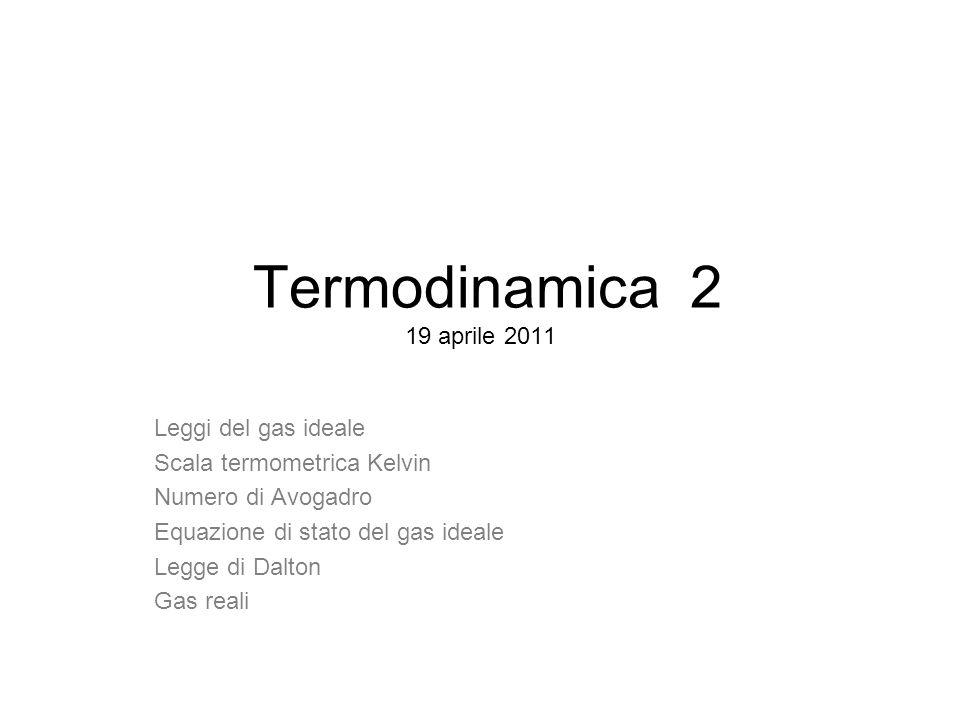 Termodinamica 2 19 aprile 2011 Leggi del gas ideale Scala termometrica Kelvin Numero di Avogadro Equazione di stato del gas ideale Legge di Dalton Gas