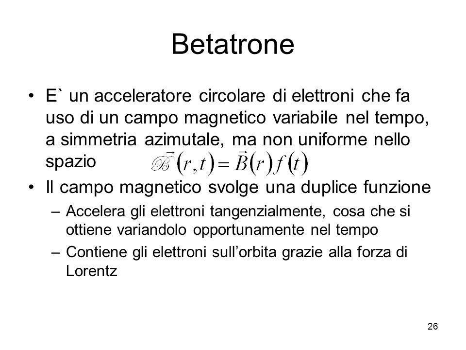 Betatrone E` un acceleratore circolare di elettroni che fa uso di un campo magnetico variabile nel tempo, a simmetria azimutale, ma non uniforme nello