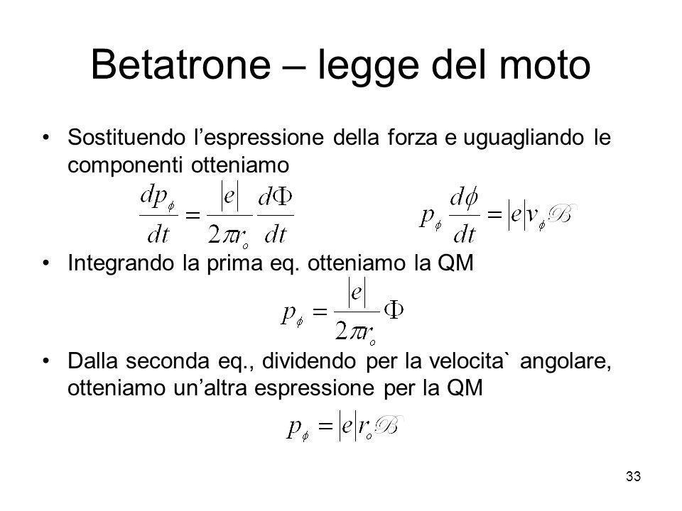Betatrone – legge del moto Sostituendo lespressione della forza e uguagliando le componenti otteniamo Integrando la prima eq. otteniamo la QM Dalla se