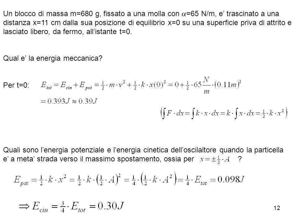 12 Un blocco di massa m=680 g, fissato a una molla con =65 N/m, e trascinato a una distanza x=11 cm dalla sua posizione di equilibrio x=0 su una super