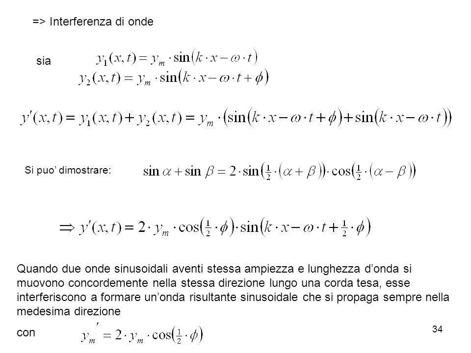 34 => Interferenza di onde sia Si puo dimostrare: Quando due onde sinusoidali aventi stessa ampiezza e lunghezza donda si muovono concordemente nella