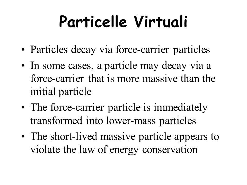 Particelle Virtuali Particles decay via force-carrier particles In some cases, a particle may decay via a force-carrier that is more massive than the