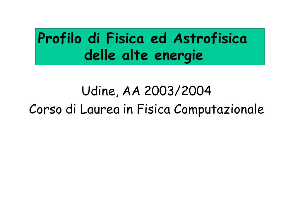 Udine, AA 2003/2004 Corso di Laurea in Fisica Computazionale Profilo di Fisica ed Astrofisica delle alte energie