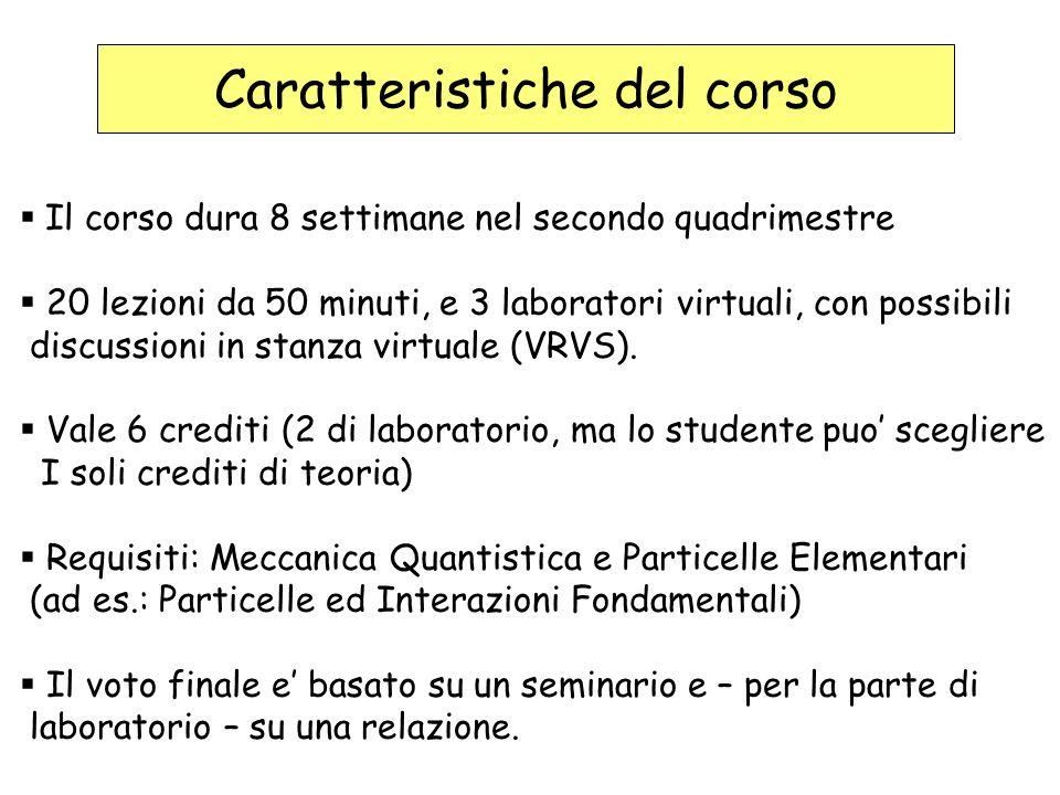 Caratteristiche del corso Il corso dura 8 settimane nel secondo quadrimestre 20 lezioni da 50 minuti, e 3 laboratori virtuali, con possibili discussioni in stanza virtuale (VRVS).