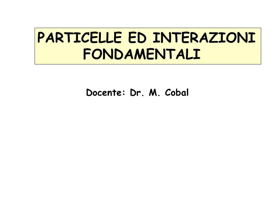 PARTICELLE ED INTERAZIONI FONDAMENTALI Docente: Dr. M. Cobal