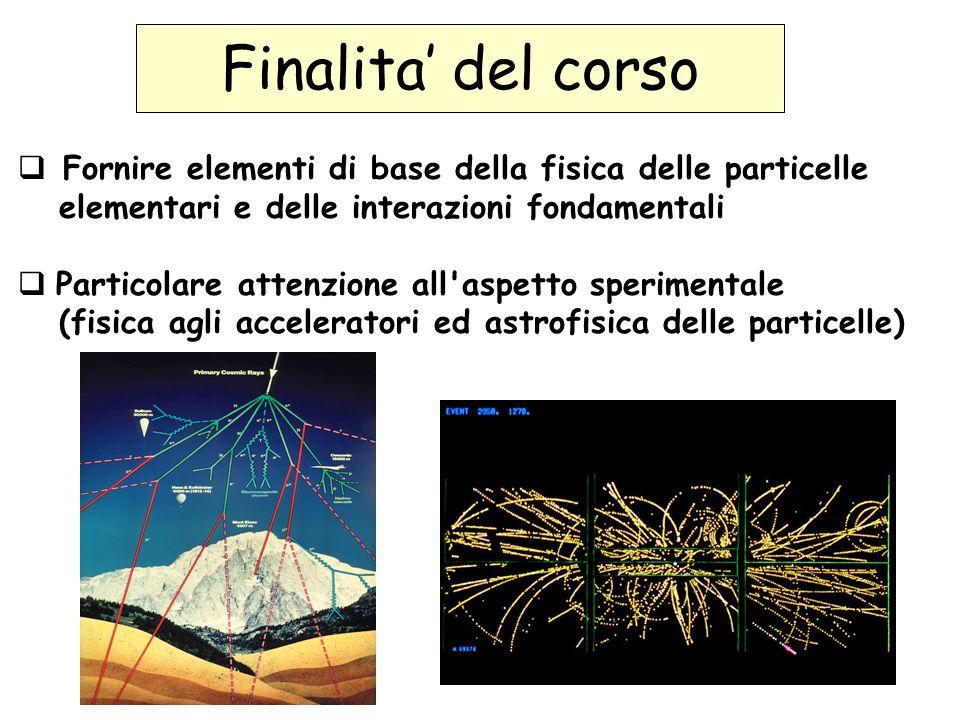 Finalita del corso Fornire elementi di base della fisica delle particelle elementari e delle interazioni fondamentali Particolare attenzione all aspetto sperimentale (fisica agli acceleratori ed astrofisica delle particelle)