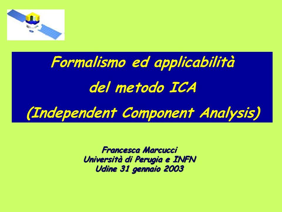 Formalismo ed applicabilità del metodo ICA (Independent Component Analysis) Francesca Marcucci Università di Perugia e INFN Udine 31 gennaio 2003